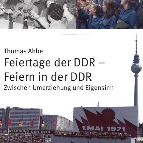 Feiertage der DDR – Feiern in der DDR. Zwischen Umerziehung und Eigensinn