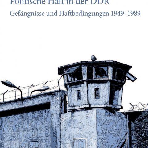 Politische Haft in der DDR. Gefängnisse und Haftbedingungen 1949-1989