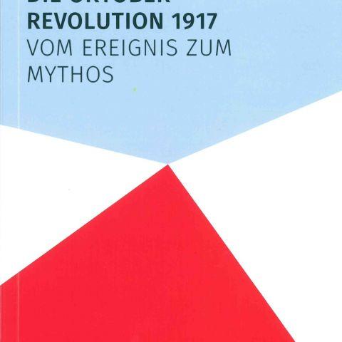 Die Oktoberrevolution 1917. Vom Ereignis zum Mythos