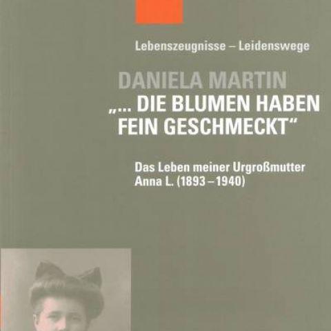"""Daniela Martin: """"… Die Blumen haben fein geschmeckt"""".  Das Leben meiner Urgroßmutter Anna L (1893 – 1940)"""