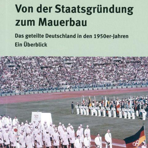 Von der Staatsgründung zum Mauerbau. Das geteilte Deutschland in den 1950er-Jahren. Ein Überblick