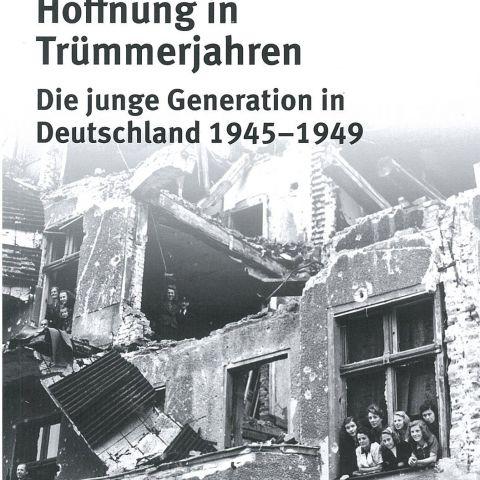 Hoffnung in Trümmerjahren. Die junge Generation in Deutschland 1945-1949