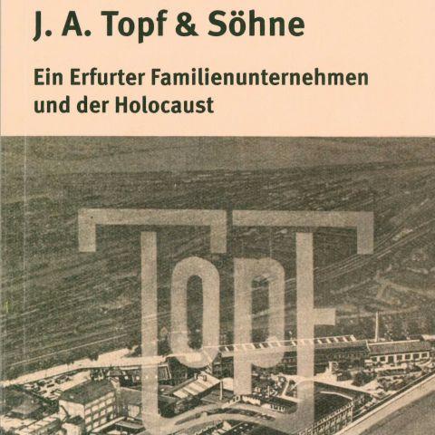 J.A. Topf & Söhne. Ein Erfurter Familienunternehmen und der Holocaust